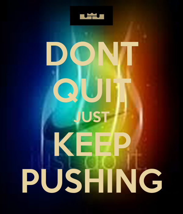 DONT QUIT JUST KEEP PUSHING