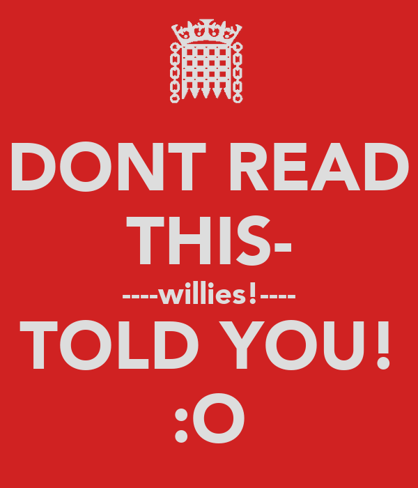 DONT READ THIS- ----willies!---- TOLD YOU! :O