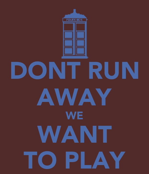 DONT RUN AWAY WE WANT TO PLAY
