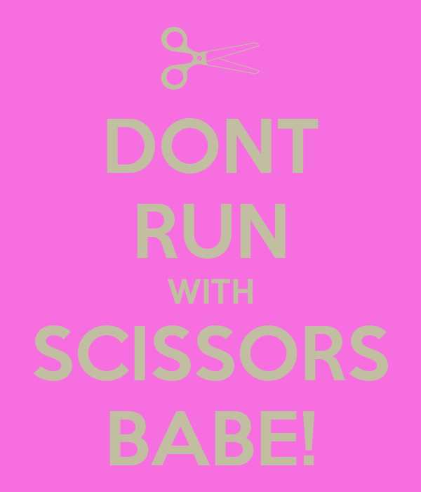 DONT RUN WITH SCISSORS BABE!