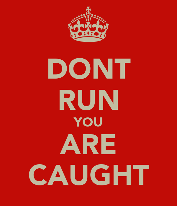 DONT RUN YOU ARE CAUGHT