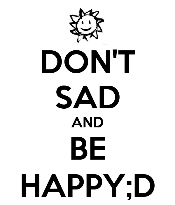 DON'T SAD AND BE HAPPY;D