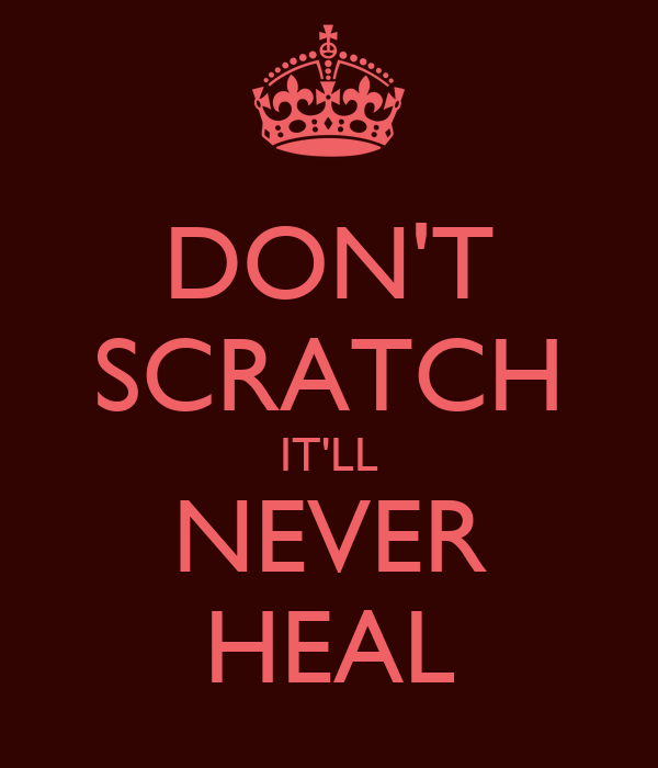 DON'T SCRATCH IT'LL NEVER HEAL