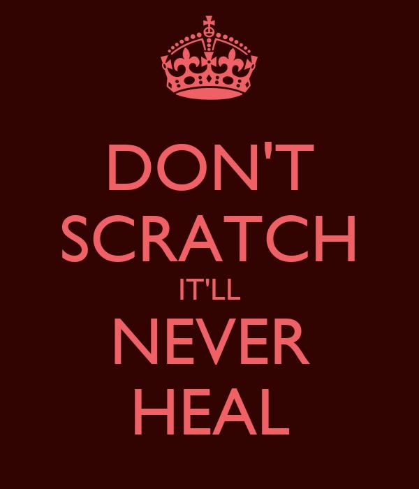 DON'T SCRATCH IT'LL NEVER HEAL