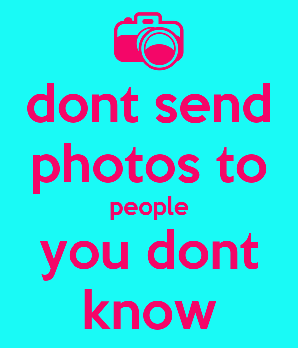 dont send photos to people you dont know
