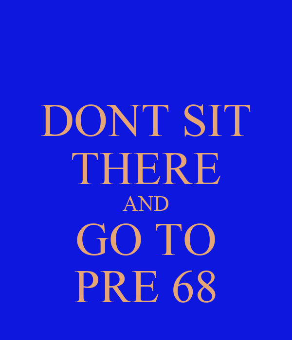 DONT SIT THERE AND GO TO PRE 68