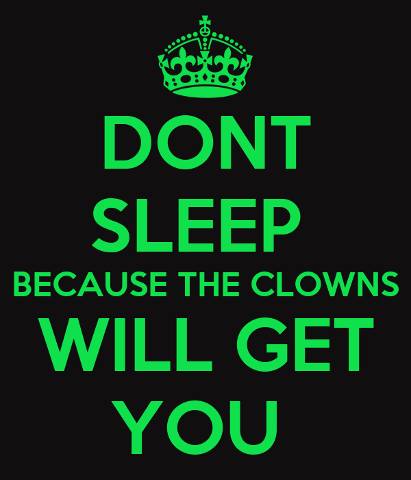 DONT  SLEEP   BECAUSE THE CLOWNS  WILL GET YOU