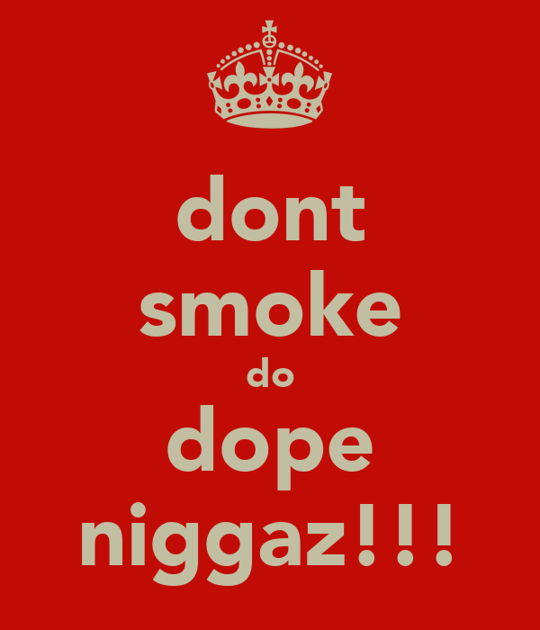 dont smoke do dope niggaz!!!