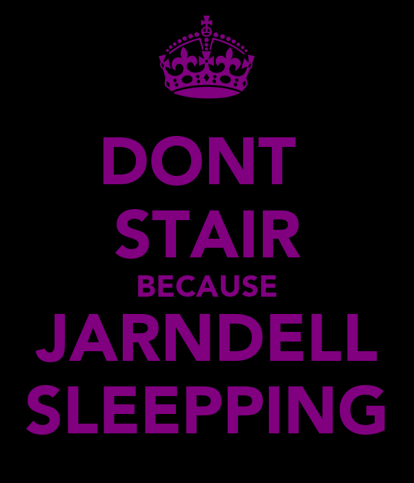 DONT  STAIR BECAUSE JARNDELL SLEEPPING