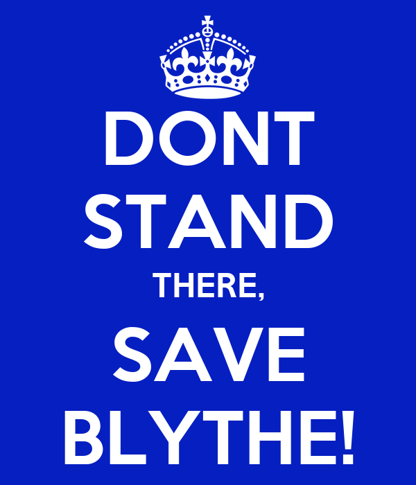 DONT STAND THERE, SAVE BLYTHE!
