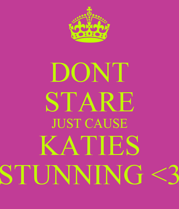 DONT STARE JUST CAUSE KATIES STUNNING <3