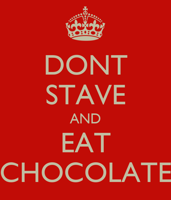 DONT STAVE AND EAT CHOCOLATE