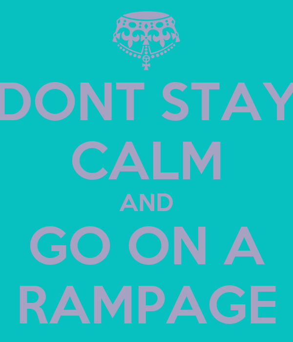 DONT STAY CALM AND GO ON A RAMPAGE