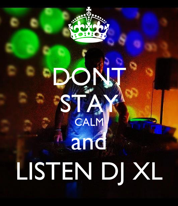 DONT STAY CALM and LISTEN DJ XL