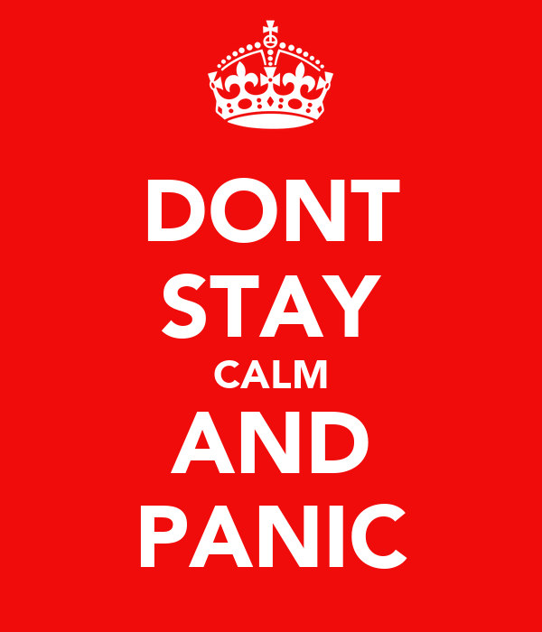DONT STAY CALM AND PANIC