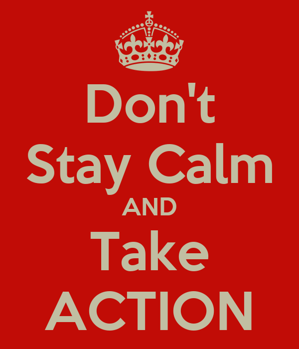 Don't Stay Calm AND Take ACTION