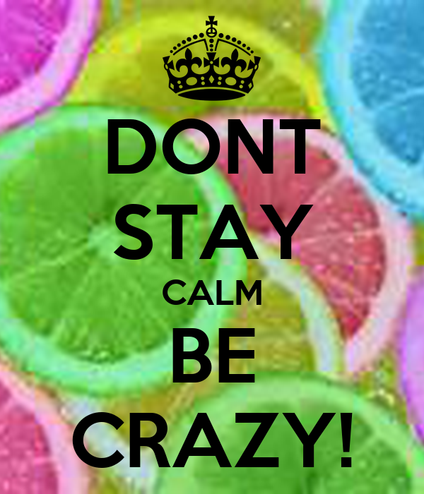 DONT STAY CALM BE CRAZY!