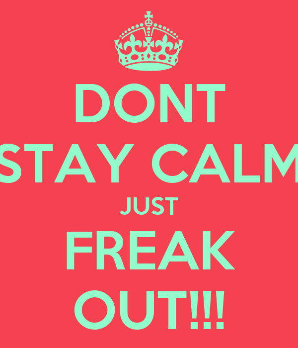 DONT STAY CALM JUST FREAK OUT!!!