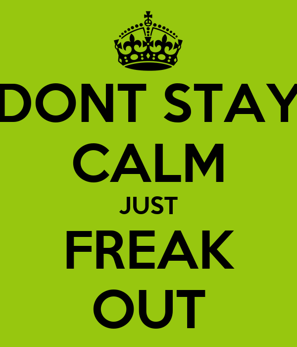 DONT STAY CALM JUST FREAK OUT