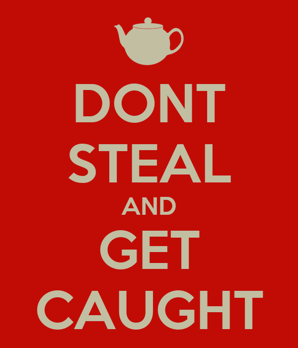 DONT STEAL AND GET CAUGHT