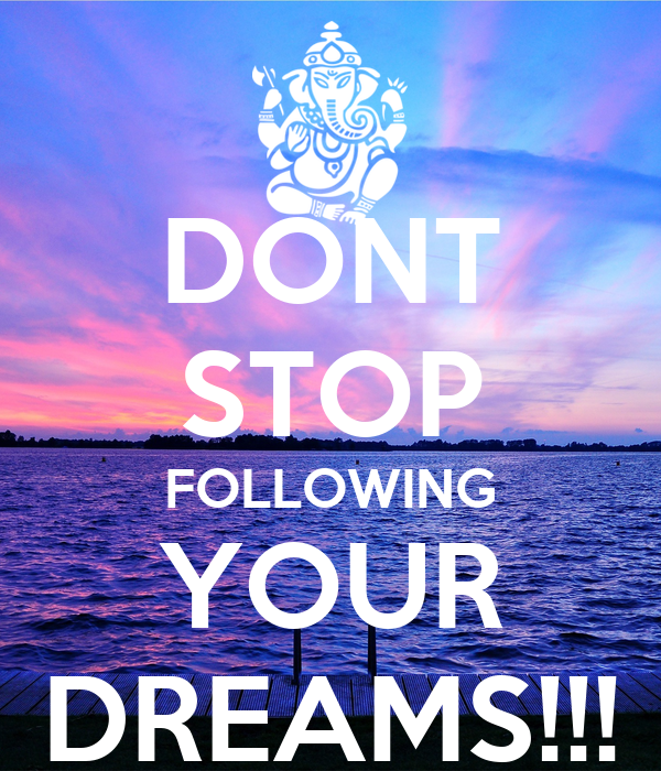 DONT STOP FOLLOWING YOUR DREAMS!!!