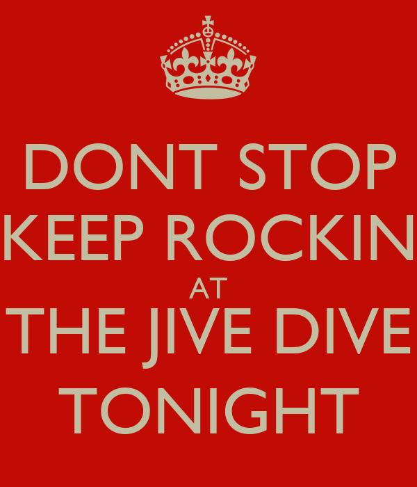 DONT STOP KEEP ROCKIN AT THE JIVE DIVE TONIGHT