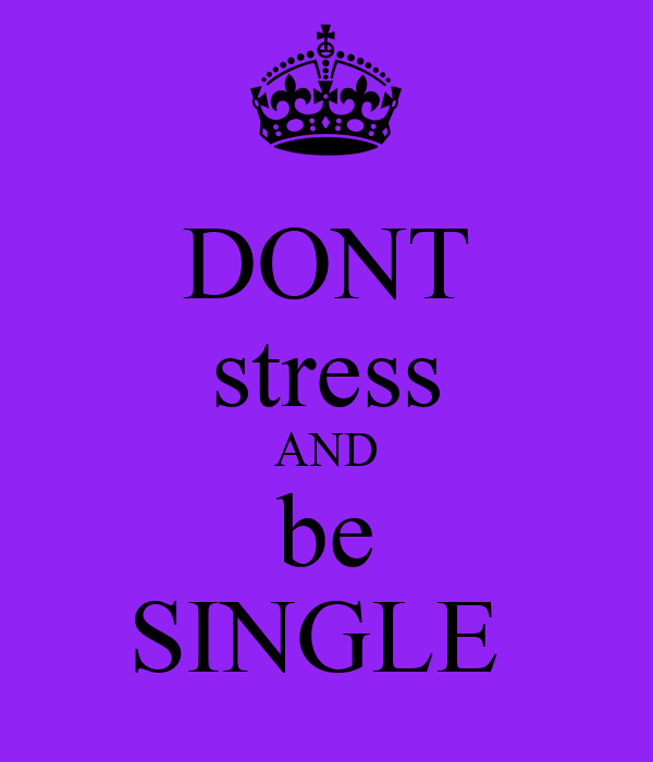 DONT stress AND be SINGLE