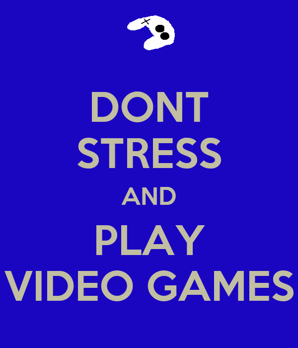 DONT STRESS AND PLAY VIDEO GAMES