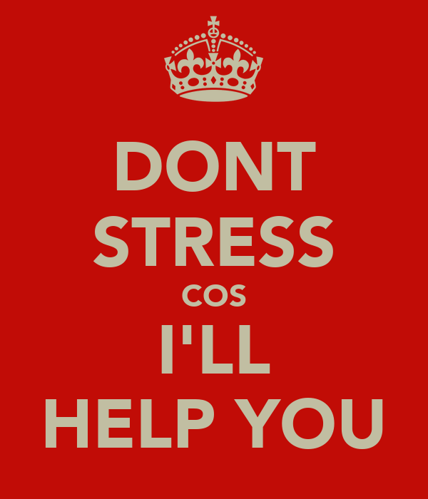 DONT STRESS COS I'LL HELP YOU