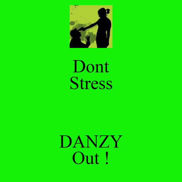Dont Stress  DANZY Out !