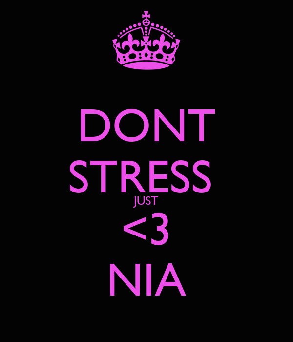 DONT STRESS  JUST <3 NIA