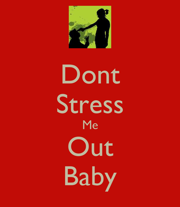 Dont Stress Me Out Baby