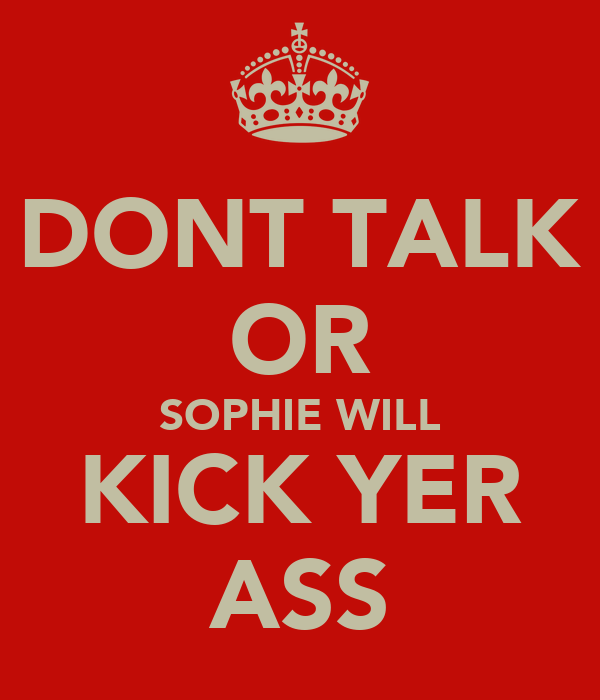 DONT TALK OR SOPHIE WILL KICK YER ASS