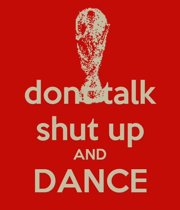 dont talk shut up AND DANCE