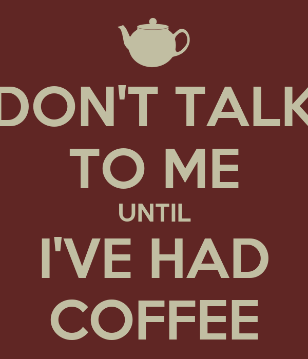 DON'T TALK TO ME UNTIL I'VE HAD COFFEE