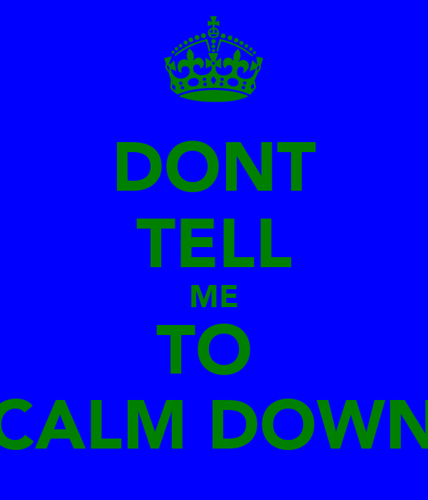 DONT TELL ME TO  CALM DOWN