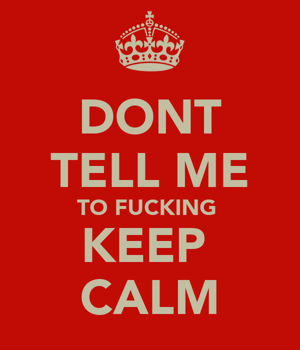 DONT TELL ME TO FUCKING  KEEP  CALM