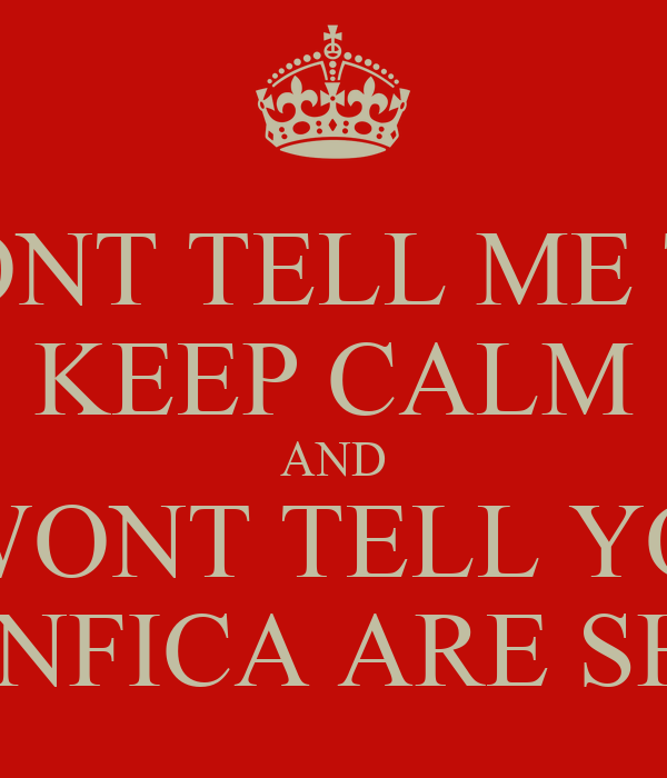 DONT TELL ME TO KEEP CALM AND I WONT TELL YOU BENFICA ARE SHIT