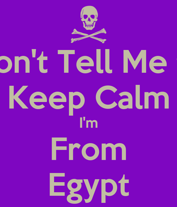 Don't Tell Me to Keep Calm I'm From Egypt