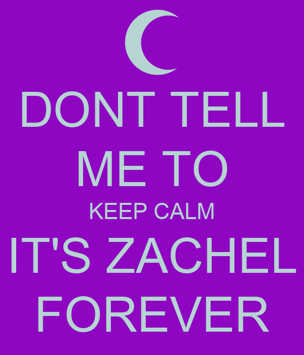 DONT TELL ME TO KEEP CALM IT'S ZACHEL FOREVER