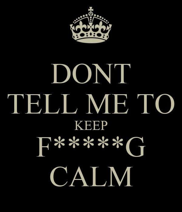 DONT TELL ME TO KEEP F*****G CALM