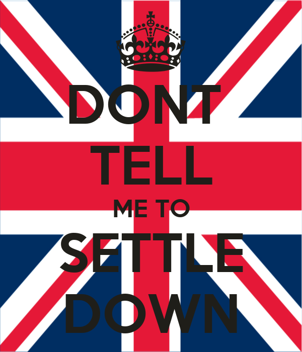 DONT  TELL ME TO SETTLE DOWN