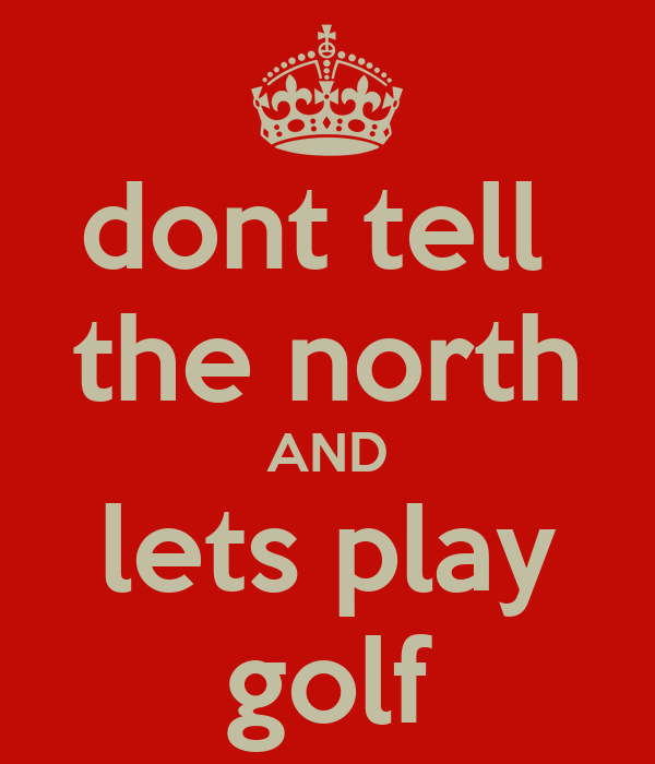 dont tell  the north AND lets play golf