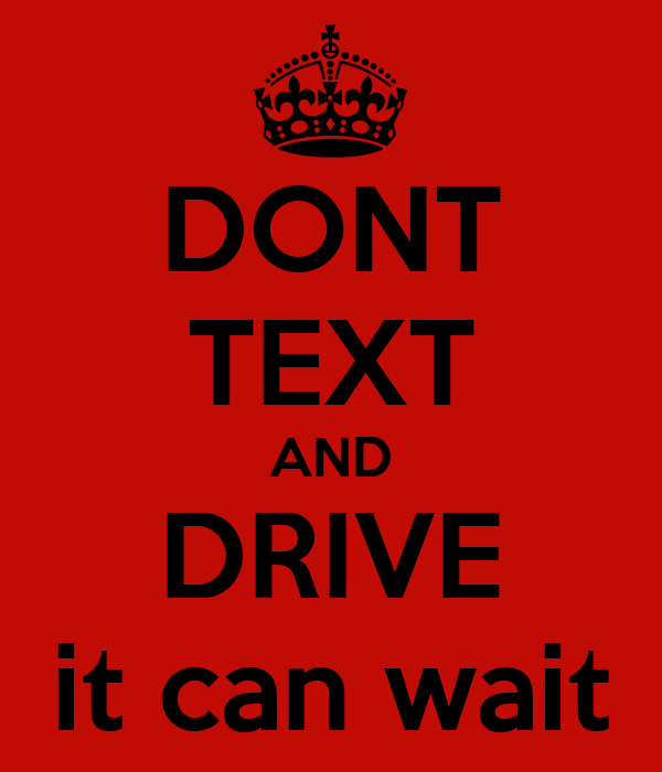 DONT TEXT AND DRIVE it can wait