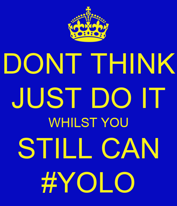 DONT THINK JUST DO IT WHILST YOU STILL CAN #YOLO