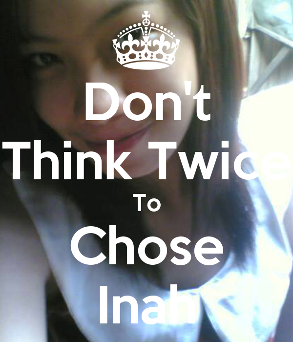 Don't Think Twice To Chose Inah