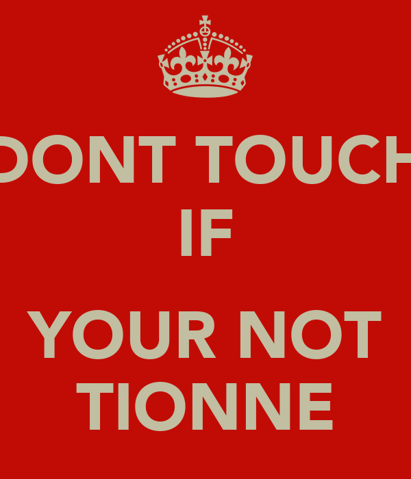 DONT TOUCH IF  YOUR NOT TIONNE