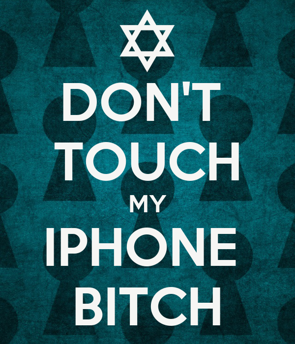 DON'T  TOUCH MY IPHONE  BITCH