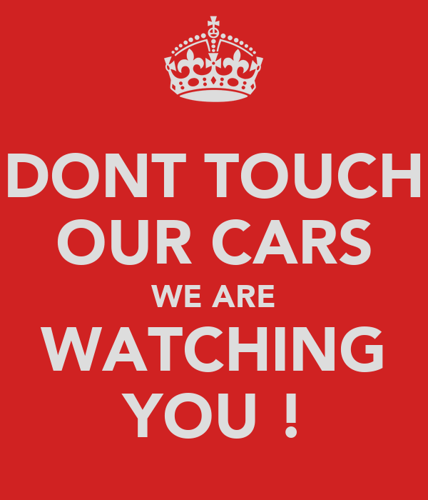 DONT TOUCH OUR CARS WE ARE WATCHING YOU !