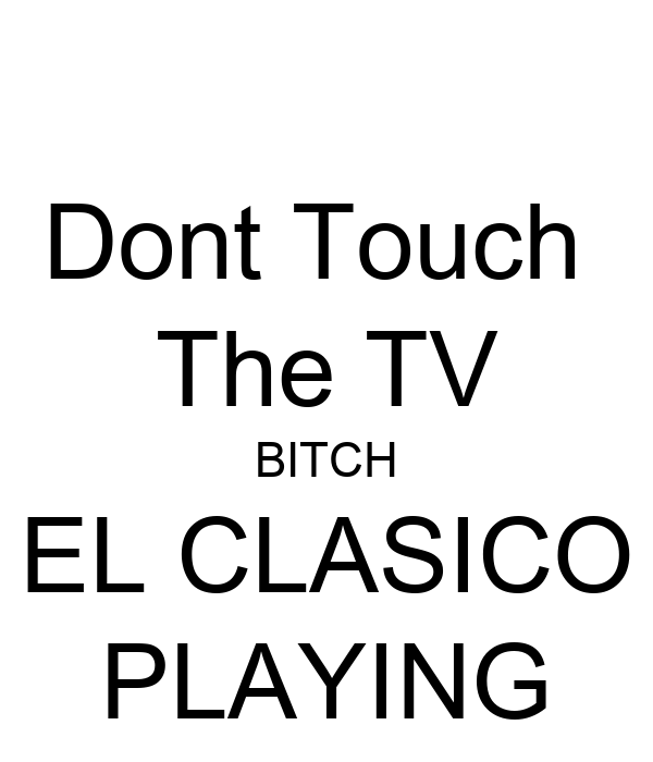 Dont Touch  The TV BITCH EL CLASICO PLAYING